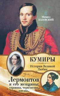 Казовский, Михаил  - Лермонтов и его женщины: украинка, черкешенка, шведка…