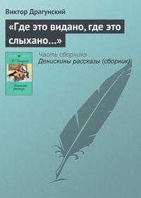 Драгунский, Виктор  - «Где это видано, где это слыхано…»