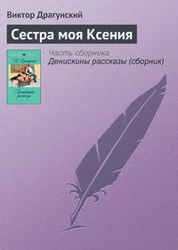 Драгунский, Виктор  - Сестра моя Ксения