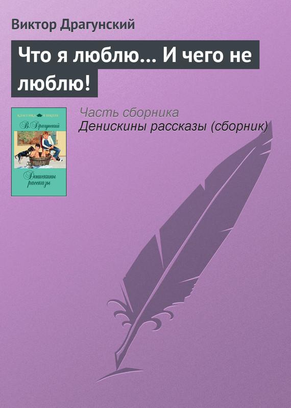 Виктор Драгунский Что я люблю… И чего не люблю! арт дизайн подарочный набор открытка с ручкой я не робинзон но пятницу люблю 0701 033