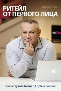 Бутман, Евгений  - Ритейл от первого лица. Как я строил бизнес Apple в России