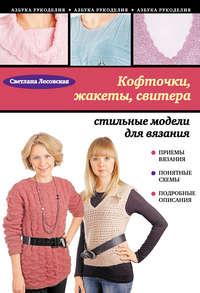 Лесовская, Светлана  - Кофточки, жакеты, свитера: стильные модели для вязания
