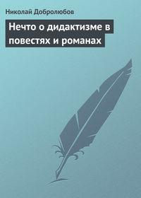Добролюбов, Николай  - Нечто о дидактизме в повестях и романах