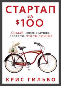 Гильбо, Крис  - Стартап за $100. Создай новое будущее, делая то, что ты любишь