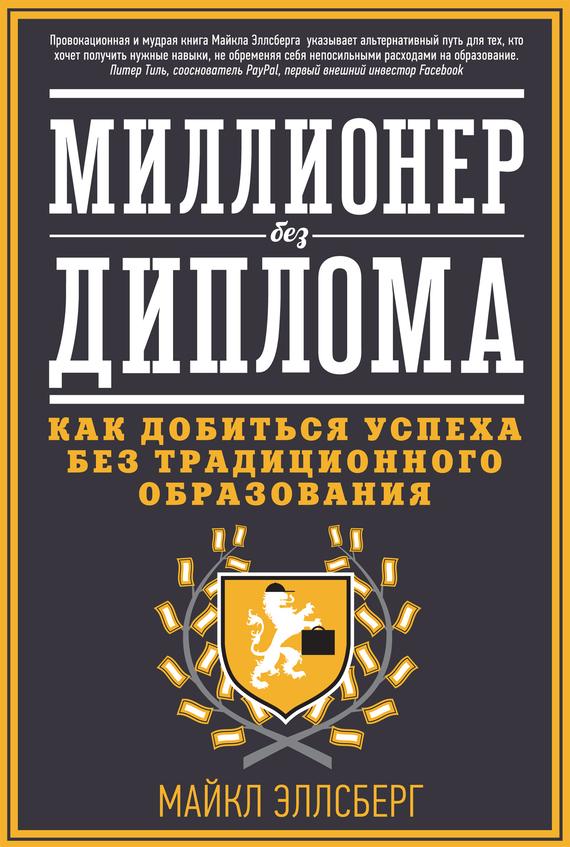Майкл Эллсберг - Миллионер без диплома. Как добиться успеха без традиционного образования (fb2) скачать книгу бесплатно