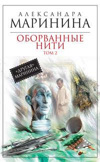 Александра Маринина - Оборванные нити. Том 2