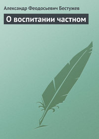 Бестужев, Александр Феодосьевич  - О воспитании частном