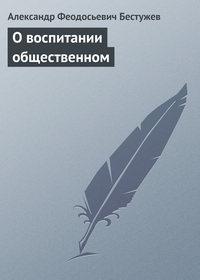 Бестужев, Александр Феодосьевич  - О воспитании общественном