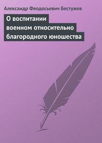 Бестужев, Александр Феодосьевич  - О воспитании военном относительно благородного юношества