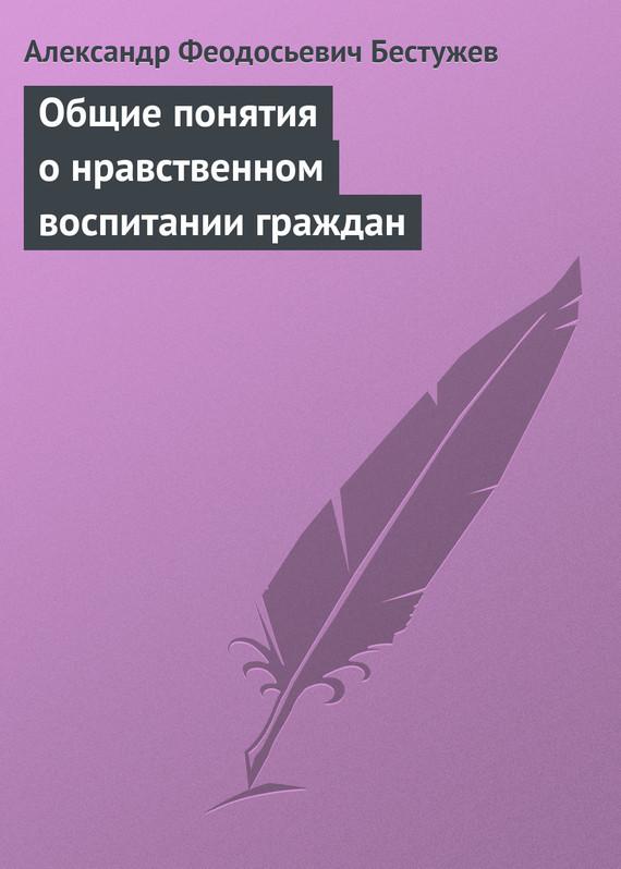 Александр Феодосьевич Бестужев Общие понятия о нравственном воспитании граждан вот какой рассеянный