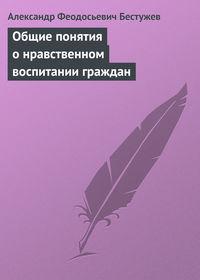 Бестужев, Александр Феодосьевич  - Общие понятия о нравственном воспитании граждан