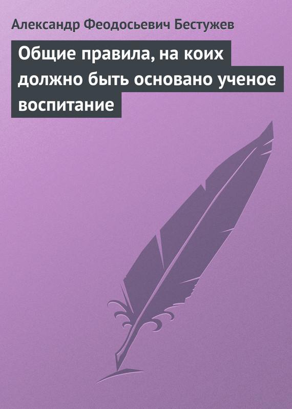 Обложка книги Общие правила, на коих должно быть основано ученое воспитание, автор Бестужев, Александр Феодосьевич
