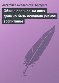 Бестужев, Александр Феодосьевич  - Общие правила, на коих должно быть основано ученое воспитание