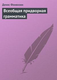 Фонвизин, Денис  - Всеобщая придворная грамматика