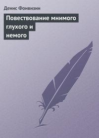 Фонвизин, Денис  - Повествование мнимого глухого и немого