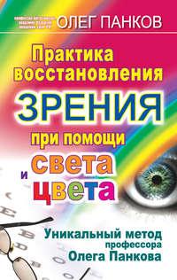 - Практика восстановления зрения при помощи света и цвета. Уникальный метод профессора Олега Панкова