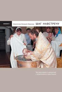 Маркиш, Иеромонах Макарий  - Шаг навстречу: Три разговора о крещении с родителями и крестными