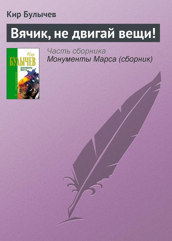Кир Булычев Вячик, не двигай вещи! кир булычев клин клином