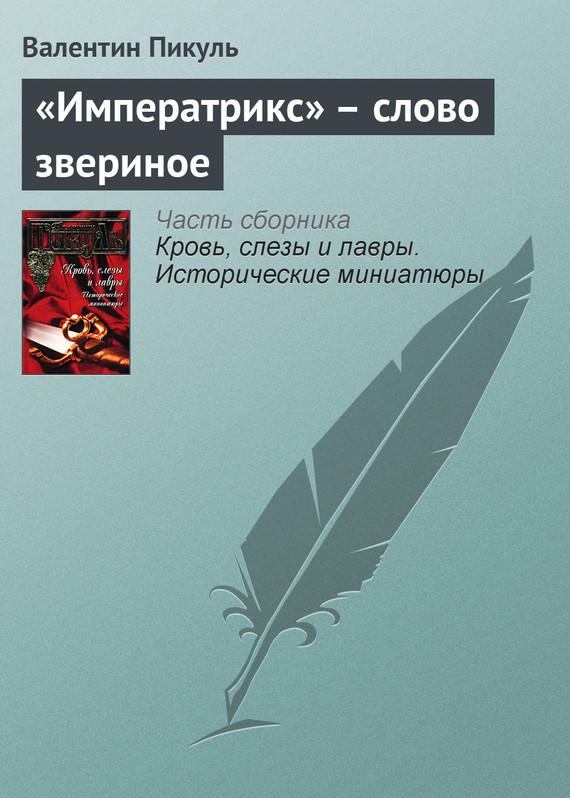 Валентин Пикуль «Императрикс» – слово звериное валентин пикуль николаевские монте кристо
