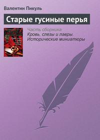 Пикуль, Валентин  - Старые гусиные перья