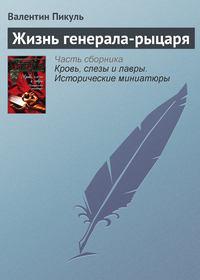 Пикуль, Валентин  - Жизнь генерала-рыцаря