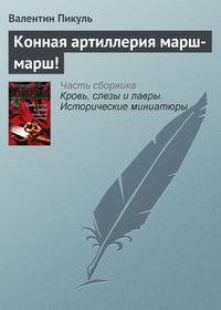 Пикуль, Валентин  - Конная артиллерия марш-марш!
