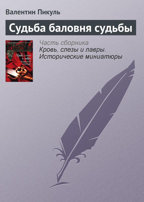 Валентин Пикуль Судьба баловня судьбы пикуль валентин тайный советник