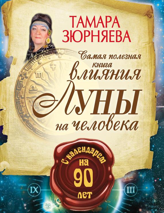 Тамара Зюрняева Самая полезная книга влияния Луны на человека с календарем на 90 лет зюрняева т азарова ю луна помогает привлечь деньги лунный календарь на 20 лет