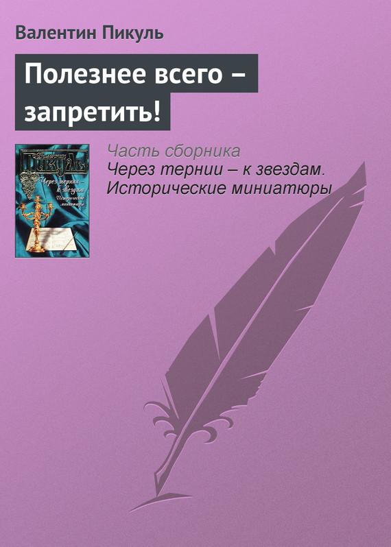 Валентин Пикуль Полезнее всего – запретить! власов александр иванович сонеты