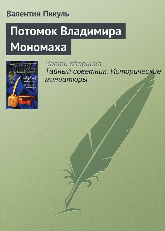 Валентин Пикуль - Потомок Владимира Мономаха