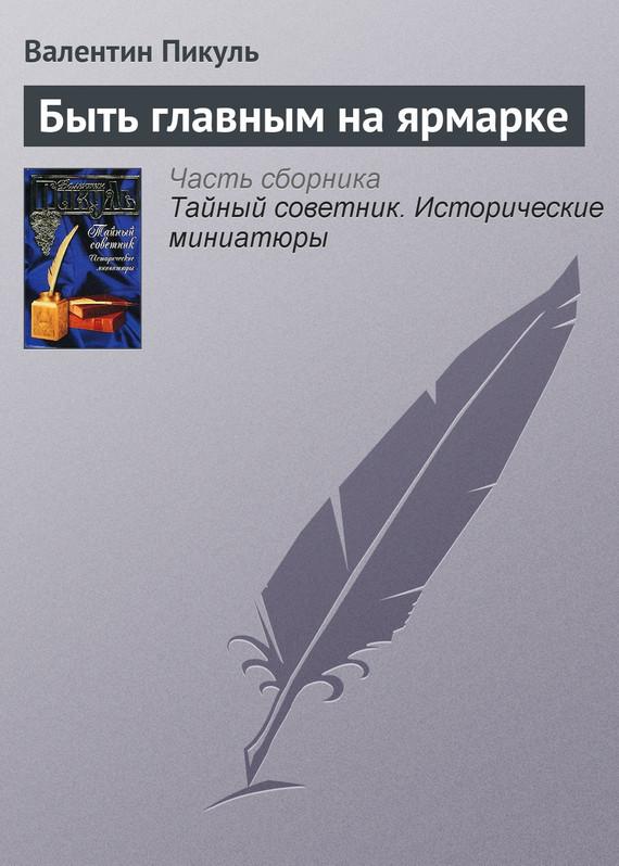 Валентин Пикуль - Быть главным на ярмарке