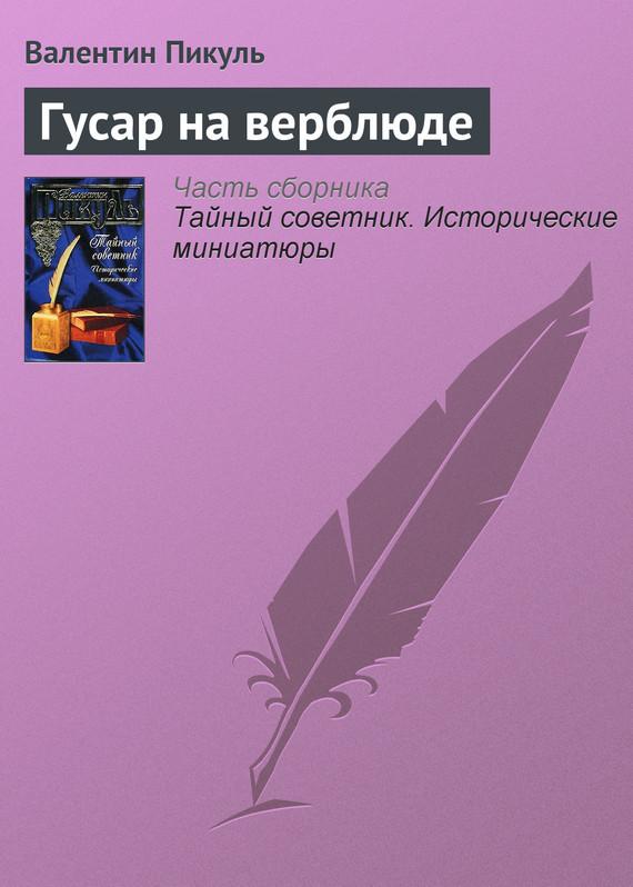 Валентин Пикуль - Гусар на верблюде