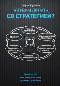 Арутюнян, Тигран  - Что вам делать со стратегией? Руководство по стратегическому развитию компании