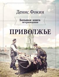 Фокин, Денис  - Приволжье. Большая книга по краеведению