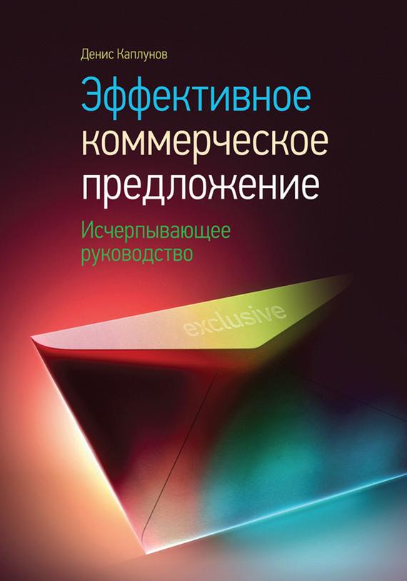 Денис Каплунов Эффективное коммерческое предложение. Исчерпывающее руководство куплю бизнес предложения в томске