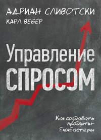 Сливотски, Адриан  - Управление спросом. Как создавать продукты-блокбастеры