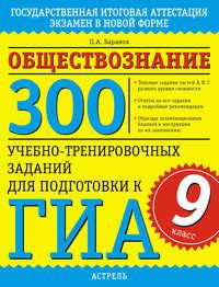 - Обществознание. 300 учебно-тренировочных заданий для подготовки к ГИА. 9 класс