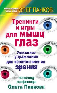 - Тренинги и игры для мышц глаз. Уникальные упражнения для восстановления зрения по методу профессора Олега Панкова