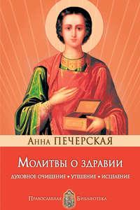 Печерская, Анна  - Молитвы о здравии. Духовное очищение, утешение, исцеление