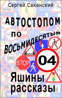 Саканский, Сергей  - Автостопом по восьмидесятым. Яшины рассказы 04