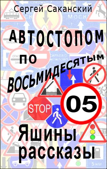 Сергей Саканский - Автостопом по восьмидесятым. Яшины рассказы 05