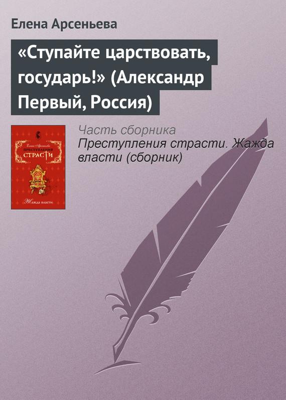 Елена Арсеньева - «Ступайте царствовать, государь!» (Александр Первый, Россия)