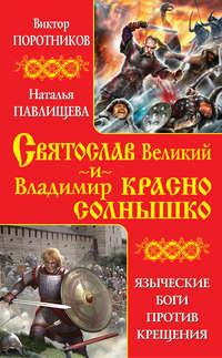 Поротников, Виктор  - Святослав Великий и Владимир Красно Солнышко. Языческие боги против Крещения