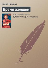 Чижова, Елена  - Время женщин (сборник)