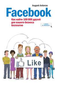 Албитов, Андрей  - Facebook: как найти 100000 друзей для вашего бизнеса бесплатно