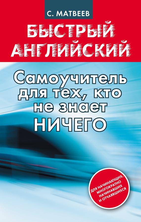 Быстрый английский: самоучитель для тех, кто не знает НИЧЕГО - С. А. Матвеев
