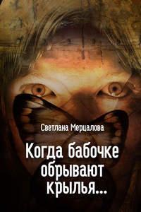 Мерцалова, Светлана  - Когда бабочке обрывают крылья…