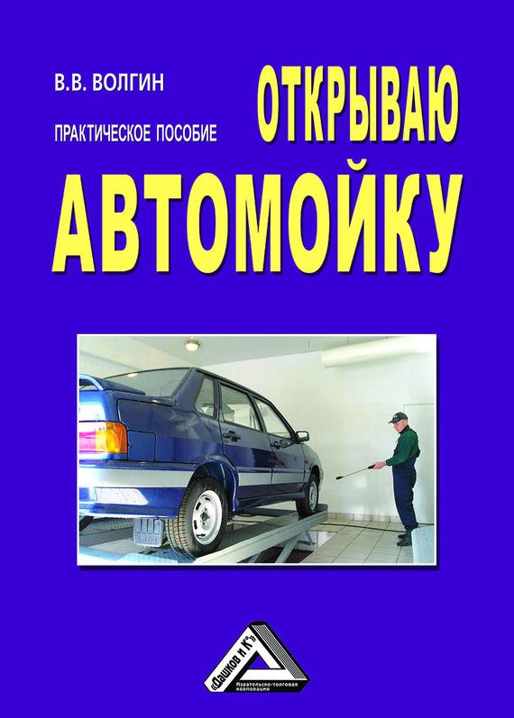 Владислав Волгин - Открываю автомойку: Практическое пособие