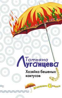 Луганцева, Татьяна  - Хозяйка бешеных кактусов