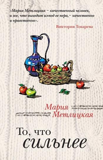Фото - Мария Метлицкая То, что сильнее (сборник) мария метлицкая то что сильнее сборник